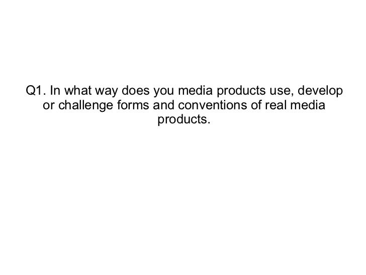 Q1. In what way does you media products use, develop or challenge forms and conventions of real media products.