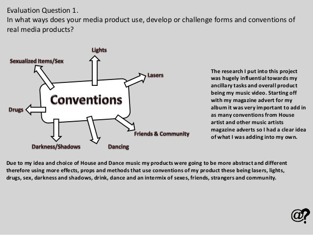 Evaluation Question 1. In what ways does your media product use, develop or challenge forms and conventions of real media ...