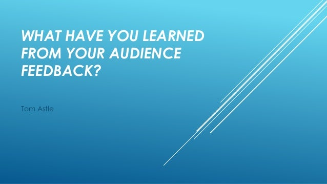WHAT HAVE YOU LEARNED FROM YOUR AUDIENCE FEEDBACK? Tom Astle