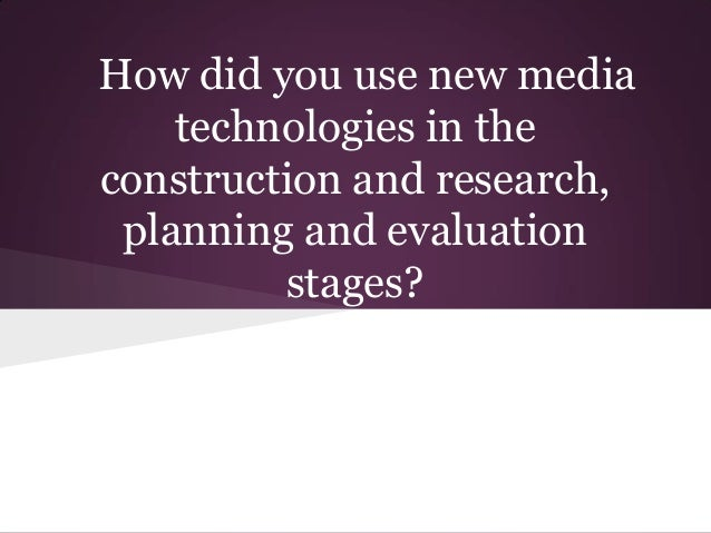 How did you use new media    technologies in theconstruction and research, planning and evaluation         stages?