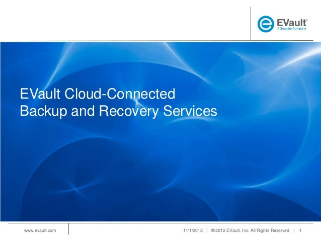 EVault Cloud-ConnectedBackup and Recovery Serviceswww.evault.com         11/1/2012   ® 2012 EVault, Inc. All Rights Reserv...