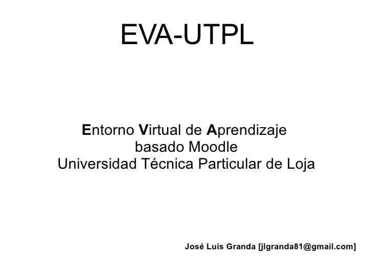EVA-UTPL E ntorno  V irtual de  A prendizaje  basado Moodle Universidad Técnica Particular de Loja José Luis Granda [jlgra...