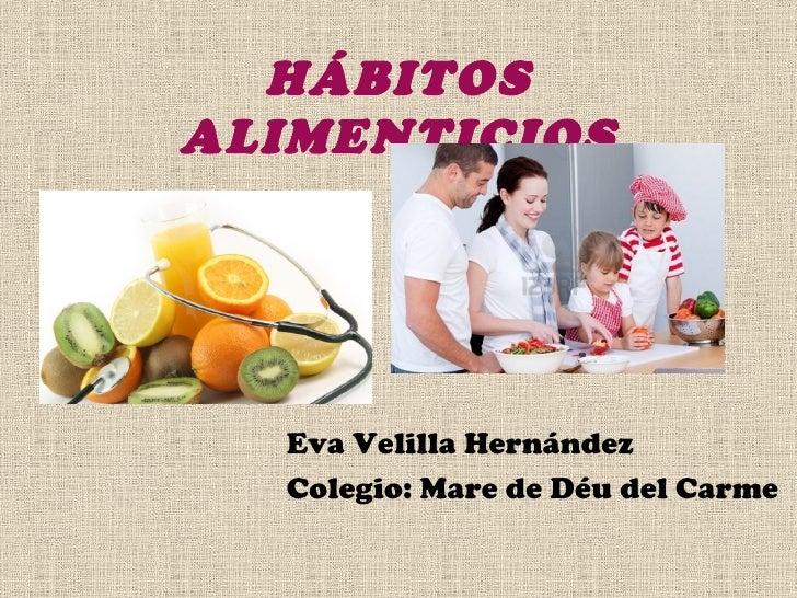 HÁBITOSALIMENTICIOS  Eva Velilla Hernández  Colegio: Mare de Déu del Carme