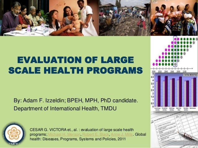 EVALUATION OF LARGE SCALE HEALTH PROGRAMS By: Adam F. Izzeldin; BPEH, MPH, PhD candidate. Department of International Heal...