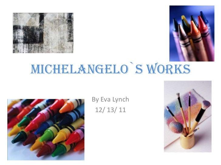 Michelangelo`s Works       By Eva Lynch        12/ 13/ 11