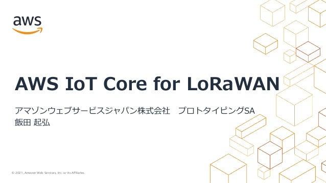 © 2021, Amazon Web Services, Inc. or its Affiliates. AWS IoT Core for LoRaWAN アマゾンウェブサービスジャパン株式会社 プロトタイピングSA 飯⽥ 起弘