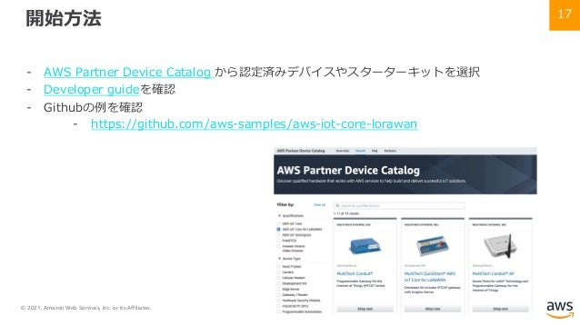 © 2021, Amazon Web Services, Inc. or its Affiliates. 17 開始⽅法 - AWS Partner Device Catalog から認定済みデバイスやスターターキットを選択 - Develop...