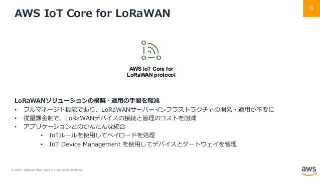© 2021, Amazon Web Services, Inc. or its Affiliates. 6 AWS IoT Core for LoRaWAN LoRaWANソリューションの構築・運⽤の⼿間を軽減 • フルマネージド機能であり、...