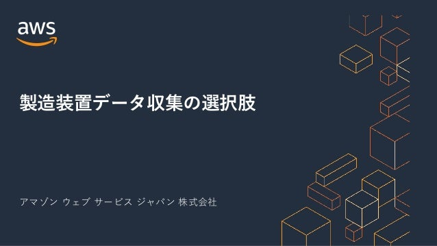 アマゾン ウェブ サービス ジャパン 株式会社 製造装置データ収集の選択肢