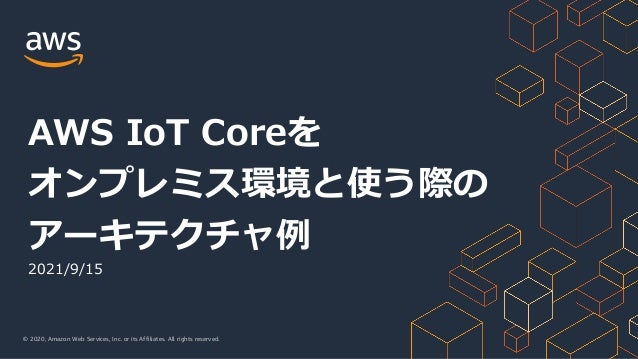 © 2020, Amazon Web Services, Inc. or its Affiliates. All rights reserved. 2021/9/15 AWS IoT Coreを オンプレミス環境と使う際の アーキテクチャ例