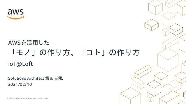 © 2021, Amazon Web Services, Inc. or its Affiliates. Solutions Architect 飯田 起弘 2021/02/10 AWSを活用した 「モノ」の作り方、「コト」の作り方 IoT@L...