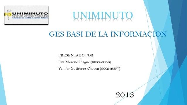 GES BASI DE LA INFORMACION PRESENTADO POR Eva Moreno Ibagué (000343350) Yenifer Gutiérrez Chacon (000249857) UNIMINUTO 2013