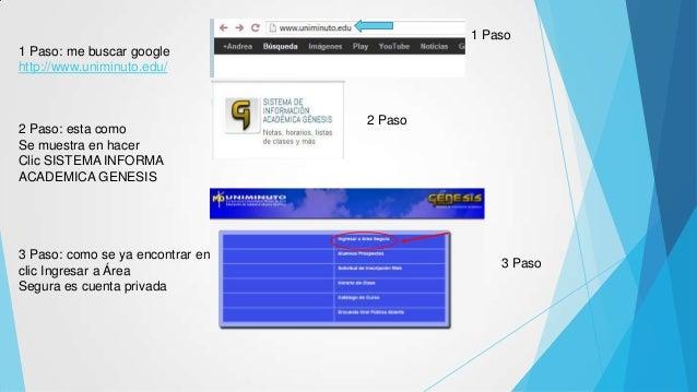 1 Paso: me buscar google http://www.uniminuto.edu/ 2 Paso: esta como Se muestra en hacer Clic SISTEMA INFORMA ACADEMICA GE...