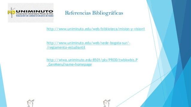 http://www.uniminuto.edu/web/biblioteca/mision-y-vision1 http://www.uniminuto.edu/web/sede-bogota-sur/- /reglamento-estudi...