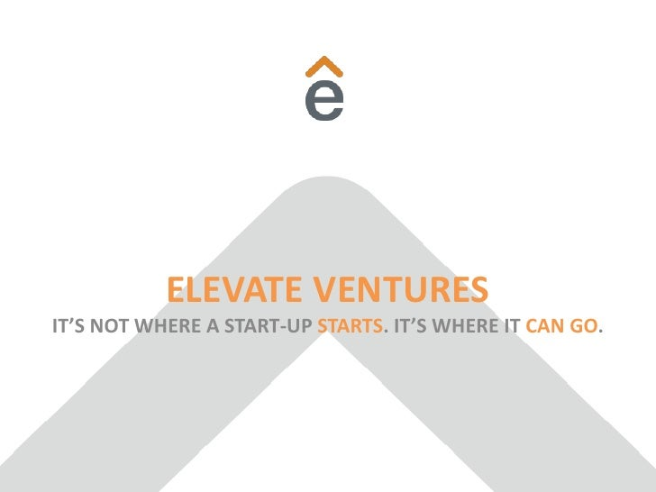 ELEVATE VENTURESIT'S NOT WHERE A START-UP STARTS. IT'S WHERE IT CAN GO.