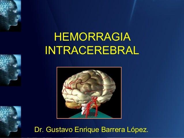 HEMORRAGIA INTRACEREBRAL Dr. Gustavo Enrique Barrera López.