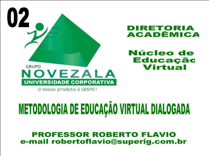 Núcleo de Educação Virtual DIRETORIA ACADÊMICA METODOLOGIA DE EDUCAÇÃO VIRTUAL DIALOGADA PROFESSOR ROBERTO FLAVIO e-mail r...