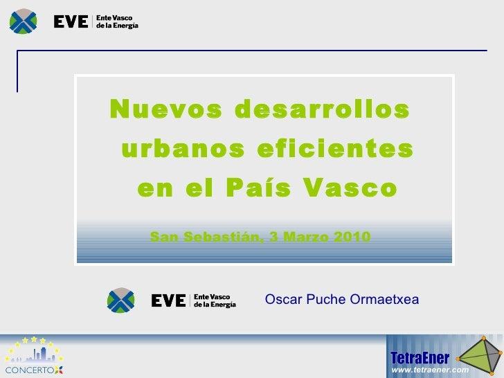 Nuevos desarrollos urbanos eficientes en el País Vasco San Sebastián, 3 Marzo 2010 Oscar Puche Ormaetxea