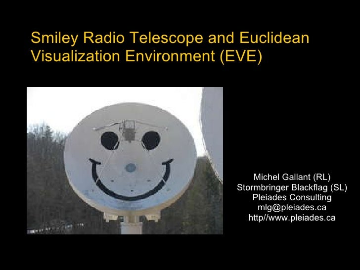 Smiley Radio Telescope and Euclidean Visualization Environment (EVE) Michel Gallant (RL) Stormbringer Blackflag (SL) Pleia...