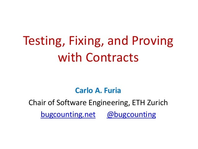 Testing, Fixing, and Proving with Contracts Carlo A. Furia Chair of Software Engineering, ETH Zurich bugcounting.net @bugc...