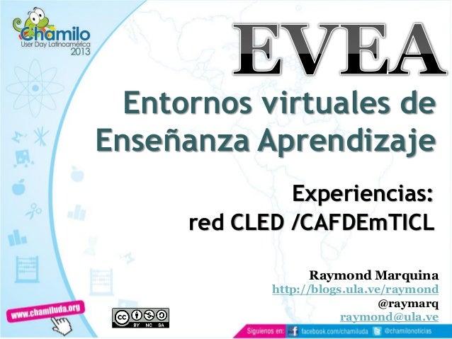 Entornos virtuales de Enseñanza Aprendizaje Experiencias: red CLED /CAFDEmTICL Raymond Marquina http://blogs.ula.ve/raymon...