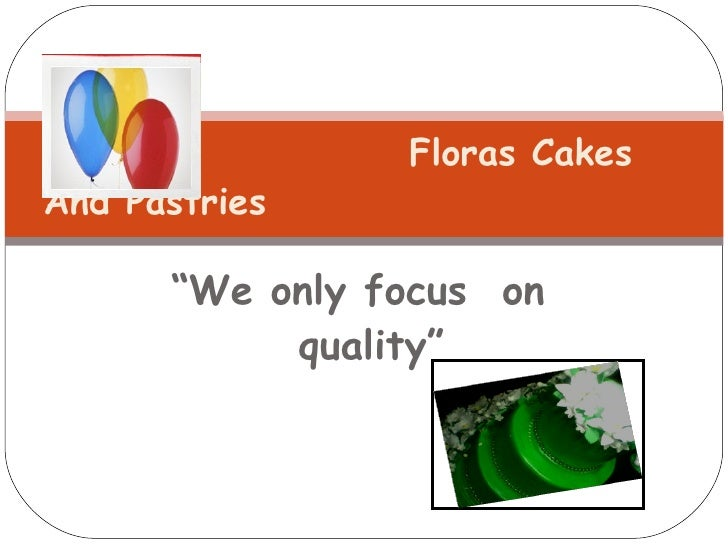 "<ul><li>"" We only focus  on quality"" </li></ul>Floras Cakes  And Pastries"