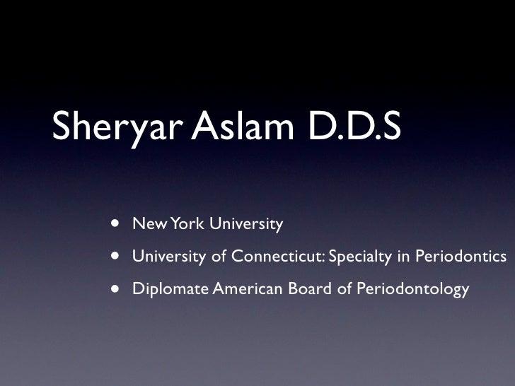 Sheryar Aslam D.D.S     •   New York University     •   University of Connecticut: Specialty in Periodontics     •   Diplo...