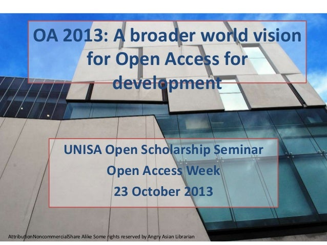 OA 2013: A broader world vision for Open Access for development UNISA Open Scholarship Seminar Open Access Week 23 October...