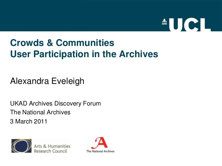 Crowds & CommunitiesUser Participation in the Archives<br />Alexandra Eveleigh<br />UKAD Archives Discovery Forum<br />The...