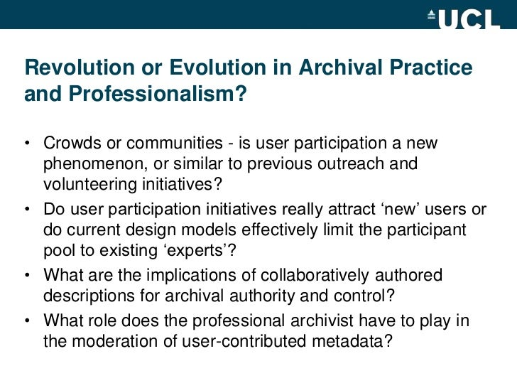 Revolution or Evolution in Archival Practice and Professionalism?<br />Crowds or communities - is user participation a new...