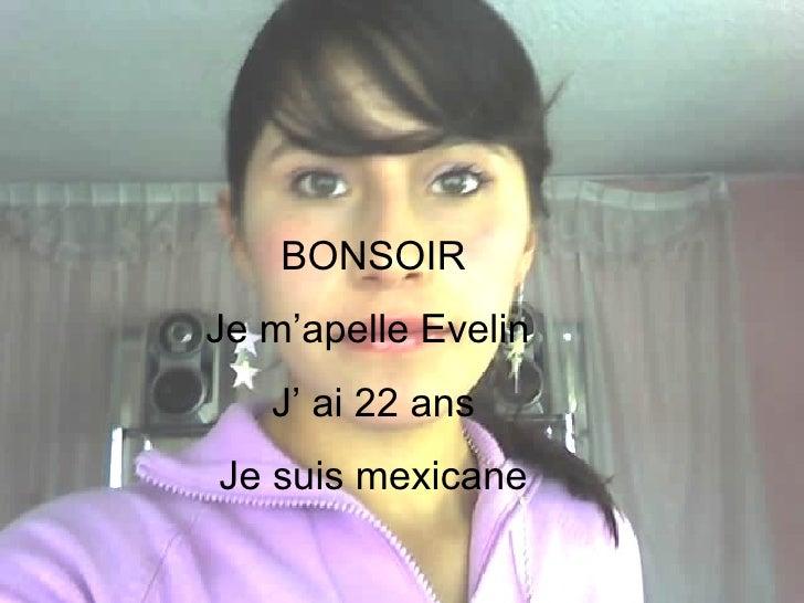 Yo gugusdas BONSOIR Je m'apelle Evelin  J' ai 22 ans Je suis mexicane