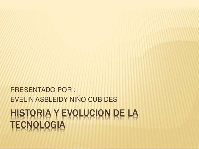 HISTORIA Y EVOLUCION DE LA TECNOLOGIA PRESENTADO POR : EVELIN ASBLEIDY NIÑO CUBIDES