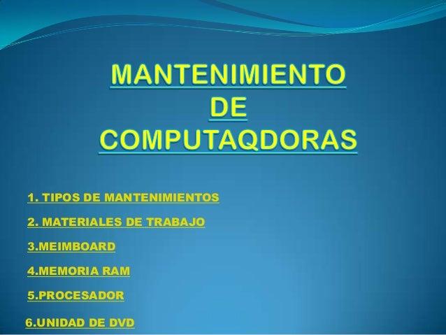 1. TIPOS DE MANTENIMIENTOS 2. MATERIALES DE TRABAJO 3.MEIMBOARD 4.MEMORIA RAM 5.PROCESADOR 6.UNIDAD DE DVD