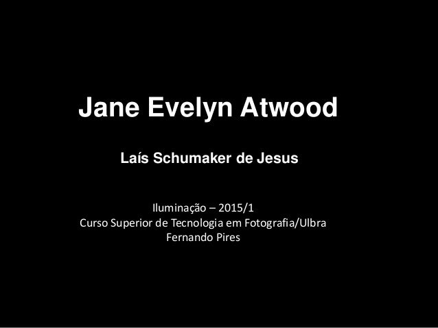 Jane Evelyn Atwood Laís Schumaker de Jesus Iluminação – 2015/1 Curso Superior de Tecnologia em Fotografia/Ulbra Fernando P...