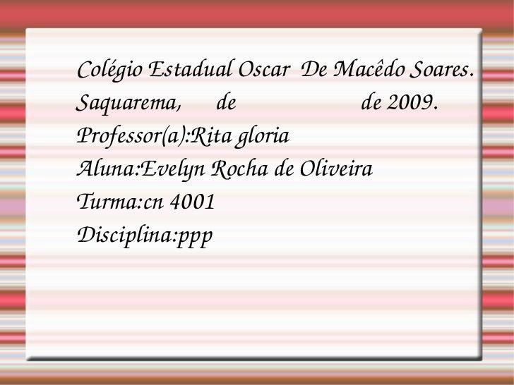 Colégio Estadual Oscar  De Macêdo Soares. Saquarema,  de  de 2009. Professor(a):Rita gloria Aluna:Evelyn Rocha de Oliveira...