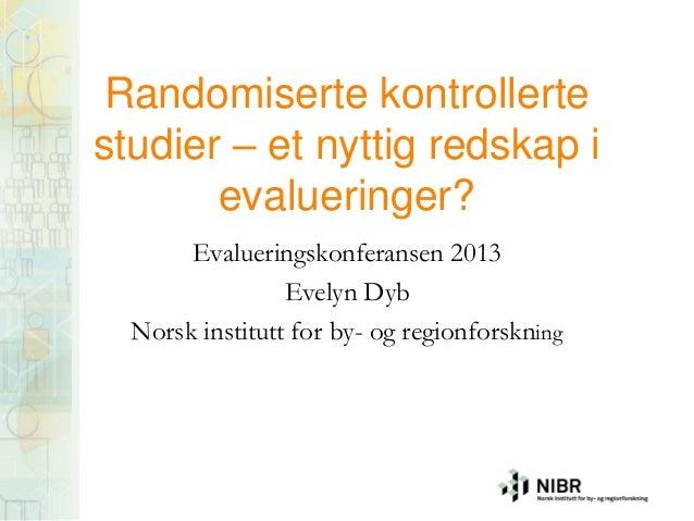 Randomiserte kontrollerte studier – et nyttig redskap i evalueringer? Evalueringskonferansen 2013 Evelyn Dyb Norsk institu...