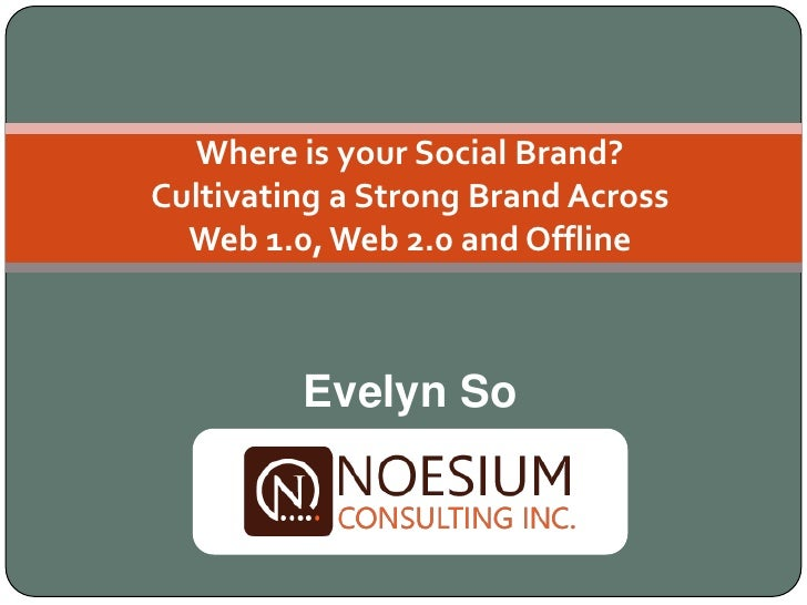 Where is your Social Brand? Cultivating a Strong Brand Across   Web 1.0, Web 2.0 and Offline             Evelyn So