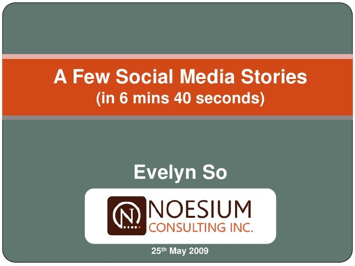 A Few Social Media Stories     (in 6 mins 40 seconds)            Evelyn So              25th May 2009