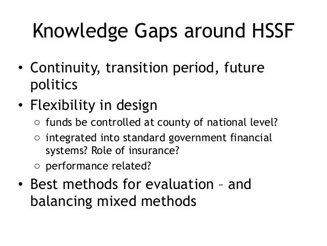 Knowledge Gaps around HSSF • Continuity, transition period, future politics • Flexibility in design o funds be controlled ...