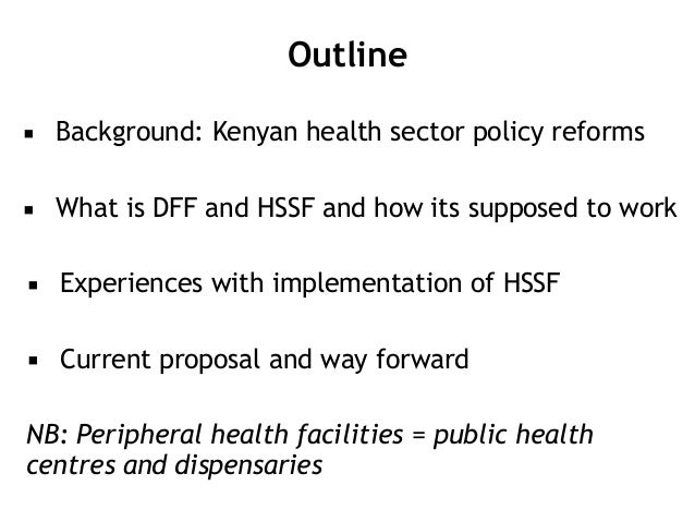 Outline ▪ Background: Kenyan health sector policy reforms ▪ What is DFF and HSSF and how its supposed to work ▪ Experience...