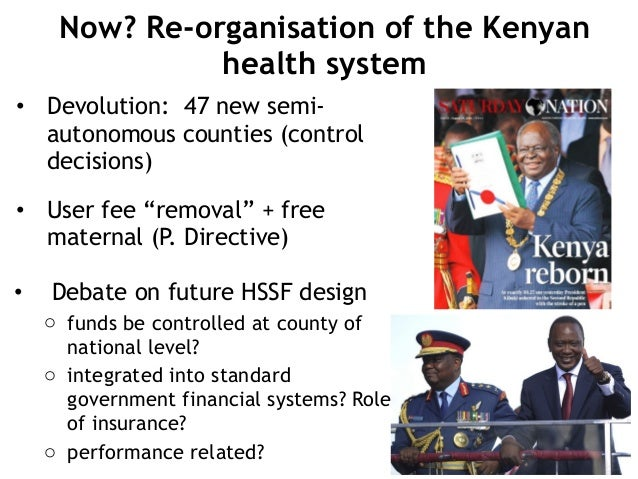 Now? Re-organisation of the Kenyan health system • Devolution: 47 new semi- autonomous counties (control decisions) • User...