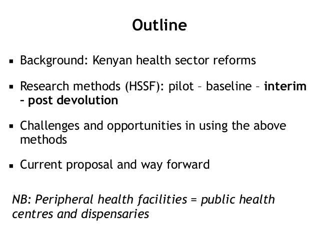 Outline ▪ Background: Kenyan health sector reforms ▪ Research methods (HSSF): pilot – baseline – interim – post devolution...