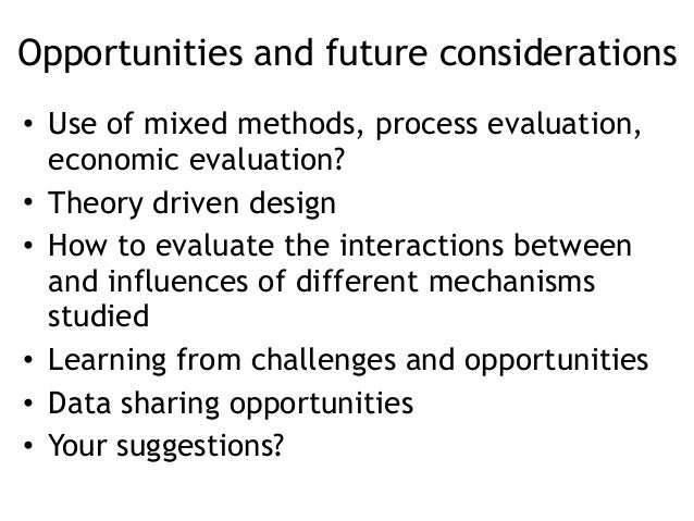 Opportunities and future considerations • Use of mixed methods, process evaluation, economic evaluation? • Theory driven d...