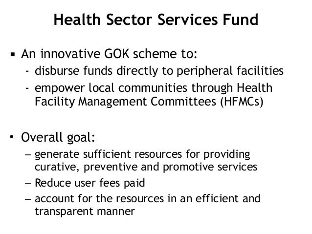 Health Sector Services Fund ▪ An innovative GOK scheme to: - disburse funds directly to peripheral facilities - empower lo...
