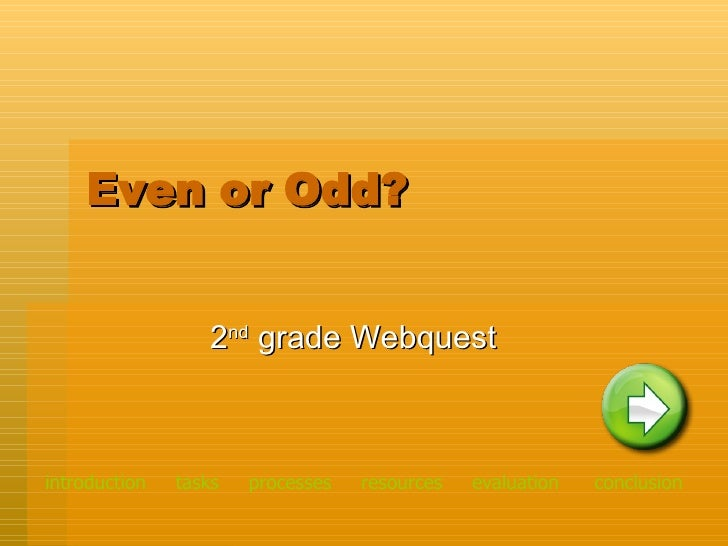 Even or Odd? 2 nd  grade Webquest introduction   tasks    processes    resources   evaluation   conclusion