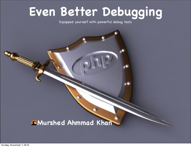 Even Better Debugging Equipped yourself with powerful debug tools Murshed Ahmmad Khan Sunday, November 7, 2010