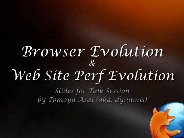 Browser Evolution                 & Web Site Perf Evolution         Slides for Talk Session    by Tomoya Asai (aka. dynami...