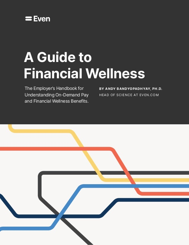 By Andy Bandyopadhyay, Ph.D. HEAD OF SCIENCE AT EVEN.COM A Guide to Financial Wellness The Employer's Handbook for Underst...