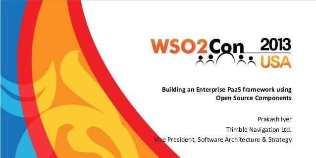 Building an Enterprise PaaS framework using Open Source Components Prakash Iyer Trimble Navigation Ltd. Vice President, So...