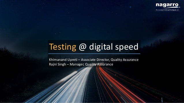 Testing @ digital speed Khimanand Upreti – Associate Director, Quality Assurance Rajni Singh – Manager, Quality Assurance